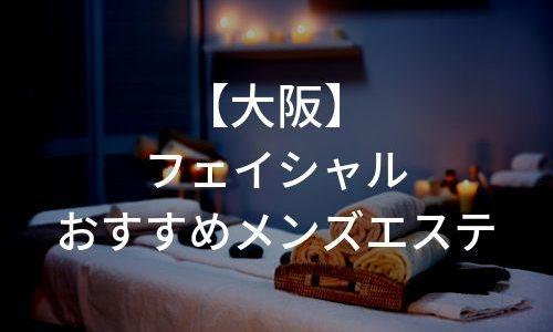 大阪でフェイシャルケアがしたい男性必見!おすすめのメンズエステ6選!